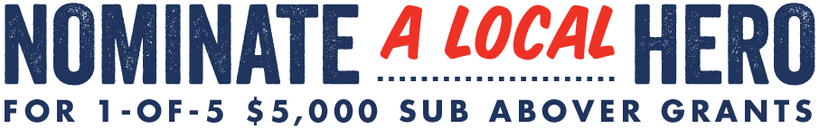 Nominate a local hero for 1 of 5 $5,000 Sub Abover Grants